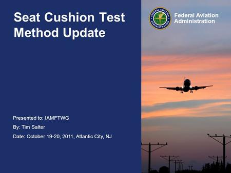 Presented to: IAMFTWG By: Tim Salter Date: October 19-20, 2011, Atlantic City, NJ Federal Aviation Administration Seat Cushion Test Method Update.