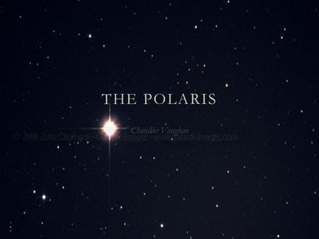 THE POLARIS Chandler Vaughan Polaris Overview  Type: Yellow-White Supergiant  Size: 46 times the size of the sun  Distance: About 434 Light-years.