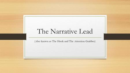 The Narrative Lead (Also known as The Hook and The Attention Grabber)