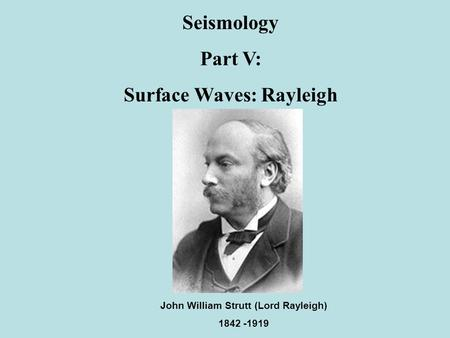 Seismology Part V: Surface Waves: Rayleigh John William Strutt (Lord Rayleigh) 1842 -1919.