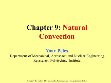 Chapter 9: Natural Convection Yoav Peles Department of Mechanical, Aerospace and Nuclear Engineering Rensselaer Polytechnic Institute Copyright © The McGraw-Hill.