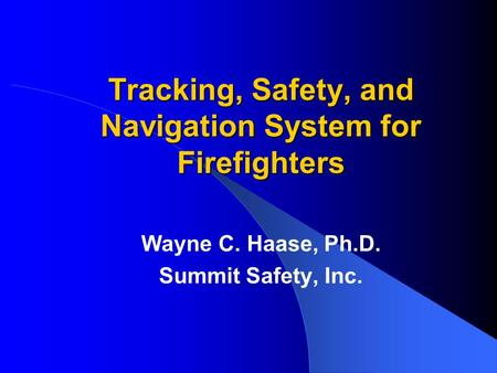 Tracking, Safety, and Navigation System for Firefighters Wayne C. Haase, Ph.D. Summit Safety, Inc.