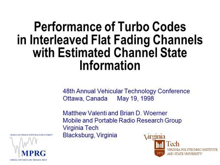 VIRGINIA POLYTECHNIC INSTITUTE & STATE UNIVERSITY MOBILE & PORTABLE RADIO RESEARCH GROUP MPRG Performance of Turbo Codes in Interleaved Flat Fading Channels.