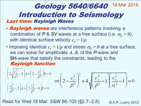 Geology 5640/6640 Introduction to Seismology 16 Mar 2015 © A.R. Lowry 2015 Last time: Rayleigh Waves Rayleigh waves are interference patterns involving.