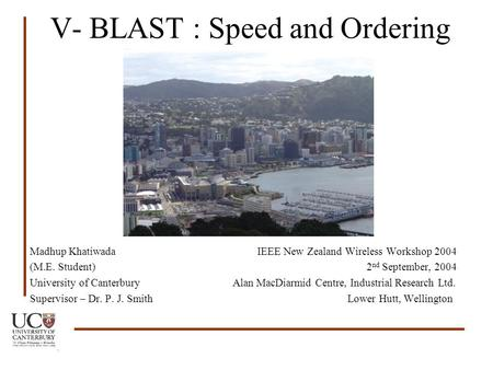 V- BLAST : Speed and Ordering Madhup Khatiwada IEEE New Zealand Wireless Workshop 2004 (M.E. Student) 2 nd September, 2004 University of Canterbury Alan.