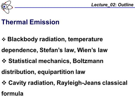 Lecture_02: Outline Thermal Emission  Blackbody radiation, temperature dependence, Stefan's law, Wien's law  Statistical mechanics, Boltzmann distribution,