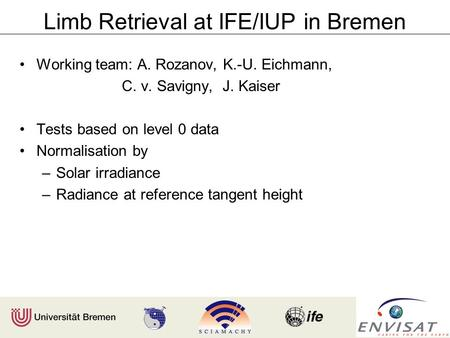 Limb Retrieval at IFE/IUP in Bremen Working team: A. Rozanov, K.-U. Eichmann, C. v. Savigny, J. Kaiser Tests based on level 0 data Normalisation by –Solar.