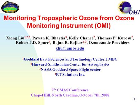 1 Monitoring Tropospheric Ozone from Ozone Monitoring Instrument (OMI) Xiong Liu 1,2,3, Pawan K. Bhartia 3, Kelly Chance 2, Thomas P. Kurosu 2, Robert.