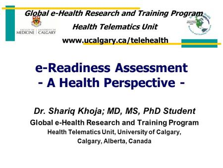 E-Readiness Assessment - A Health Perspective - Dr. Shariq Khoja; MD, MS, PhD Student Global e-Health Research and Training Program Health Telematics Unit,