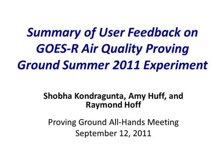 Summary of User Feedback on GOES-R Air Quality Proving Ground Summer 2011 Experiment Shobha Kondragunta, Amy Huff, and Raymond Hoff Proving Ground All-Hands.