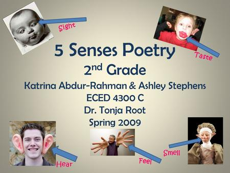5 Senses Poetry 2 nd Grade Katrina Abdur-Rahman & Ashley Stephens ECED 4300 C Dr. Tonja Root Spring 2009 Sight Hear Taste Smell Feel.