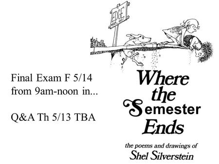 Emester Final Exam F 5/14 from 9am-noon in... Q&A Th 5/13 TBA.