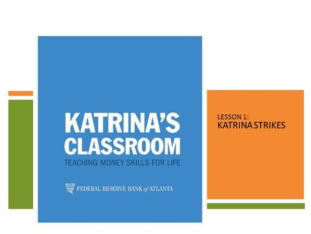 LESSON 1: KATRINA STRIKES. TOPICS COVERED LESSON 1: KATRINA STRIKES 1.DEFINE NATURAL DISASTER. 2.EXPLORE FINANCIAL PREPAREDNESS IN THE FACE OF A DISASTER.