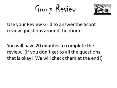 Group Review Use your Review Grid to answer the Scoot review questions around the room. You will have 20 minutes to complete the review. (If you don't.