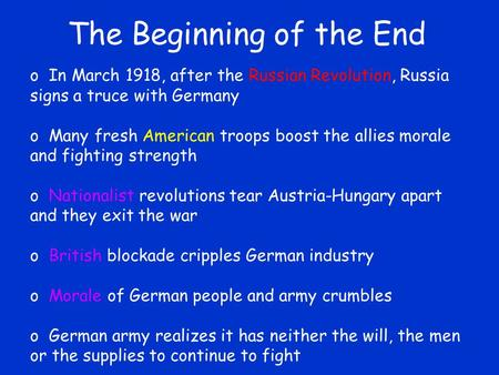 The Beginning of the End o In March 1918, after the Russian Revolution, Russia signs a truce with Germany o Many fresh American troops boost the allies.