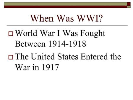 When Was WWI?  World War I Was Fought Between 1914-1918  The United States Entered the War in 1917.
