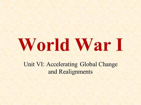 World War I Unit VI: Accelerating Global Change and Realignments.