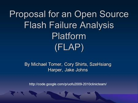 Proposal for an Open Source Flash Failure Analysis Platform (FLAP) By Michael Tomer, Cory Shirts, SzeHsiang Harper, Jake Johns