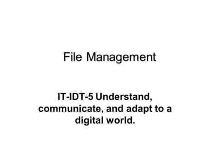 IT-IDT-5 Understand, communicate, and adapt to a digital world. File Management.