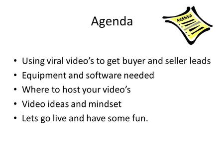 Agenda Using viral video's to get buyer and seller leads Equipment and software needed Where to host your video's Video ideas and mindset Lets go live.