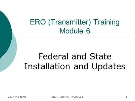 2007 TAX YEARERO TRAINING - MODULE 61 ERO (Transmitter) Training Module 6 Federal and State Installation and Updates.