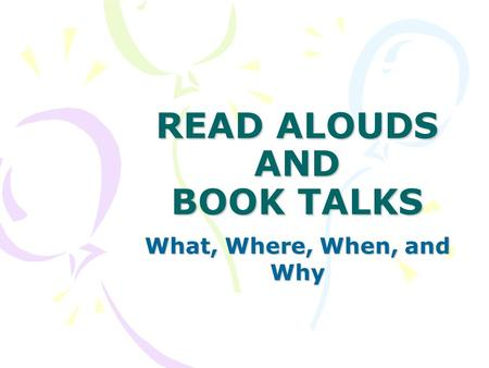 READ ALOUDS AND BOOK TALKS What, Where, When, and Why.