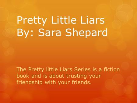 Pretty Little Liars By: Sara Shepard The Pretty little Liars Series is a fiction book and is about trusting your friendship with your friends.
