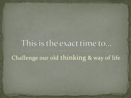 Challenge our old thinking & way of life. Self-examine ourselves.