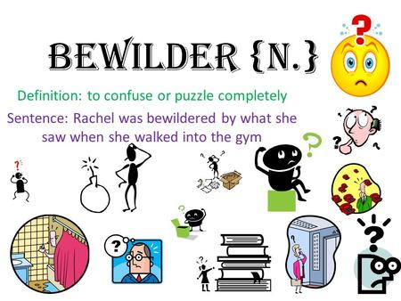 Bewilder {n.} Definition: to confuse or puzzle completely Sentence: Rachel was bewildered by what she saw when she walked into the gym.
