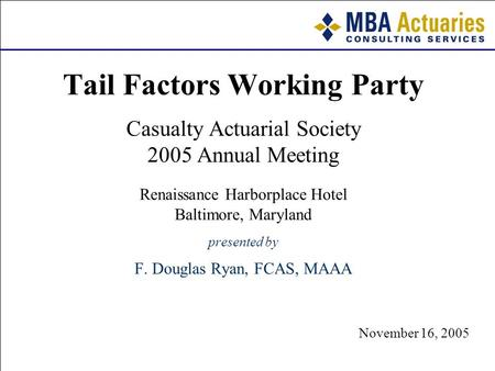 November 3, 2005 November 16, 2005 Tail Factors Working Party Casualty Actuarial Society 2005 Annual Meeting Renaissance Harborplace Hotel Baltimore, Maryland.