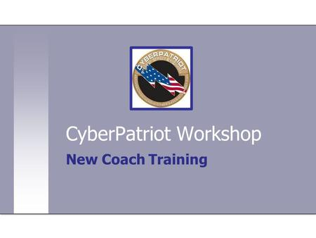 CyberPatriot Workshop New Coach Training. Intros - name, school, job title + why interested in CP. Also, any other contests? CyberPatriot Overview - who,