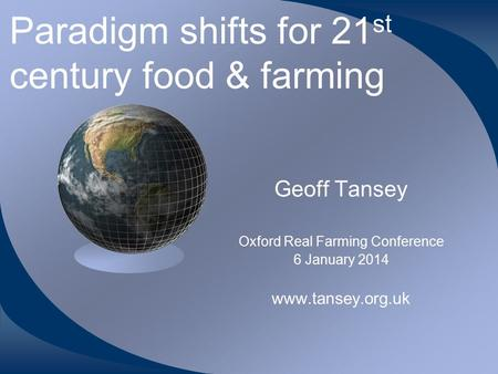 Paradigm shifts for 21 st century food & farming Geoff Tansey Oxford Real Farming Conference 6 January 2014 www.tansey.org.uk.