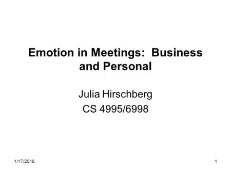 1/17/20161 Emotion in Meetings: Business and Personal Julia Hirschberg CS 4995/6998.