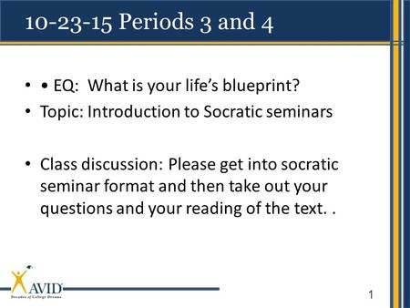 1 10-23-15 Periods 3 and 4 EQ: What is your life's blueprint? Topic: Introduction to Socratic seminars Class discussion:Please get into socratic seminar.