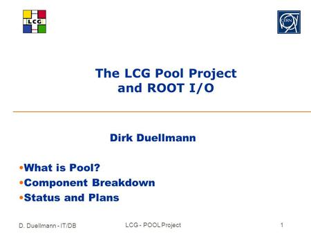 D. Duellmann - IT/DB LCG - POOL Project1 The LCG Pool Project and ROOT I/O Dirk Duellmann What is Pool? Component Breakdown Status and Plans.