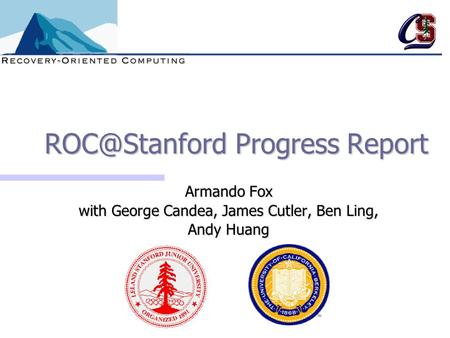 Progress Report Armando Fox with George Candea, James Cutler, Ben Ling, Andy Huang.