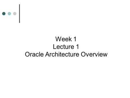 Week 1 Lecture 1 Oracle Architecture Overview. Learning Objectives Learn about Oracle9i architecture and key Oracle9i software components Discover differences.