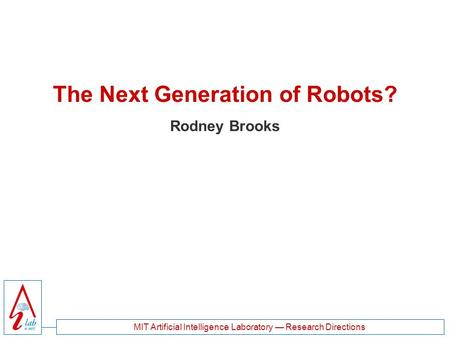 MIT Artificial Intelligence Laboratory — Research Directions The Next Generation of Robots? Rodney Brooks.