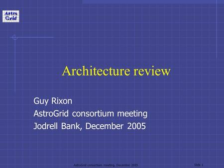 AstroGrid consortium meeting, December 2005 Slide 1 Architecture review Guy Rixon AstroGrid consortium meeting Jodrell Bank, December 2005.