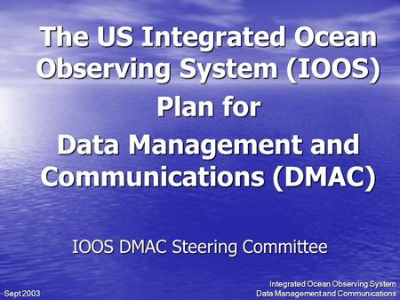 Integrated Ocean Observing System Data Management and Communications Sept 2003 The US Integrated Ocean Observing System (IOOS) Plan for Data Management.