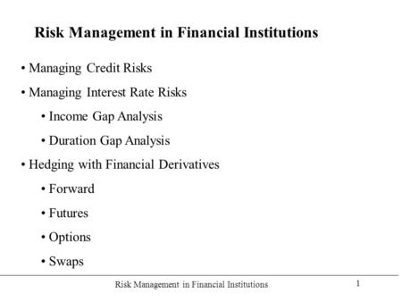 Risk Management in Financial Institutions 1 Managing Credit Risks Managing Interest Rate Risks Income Gap Analysis Duration Gap Analysis Hedging with Financial.