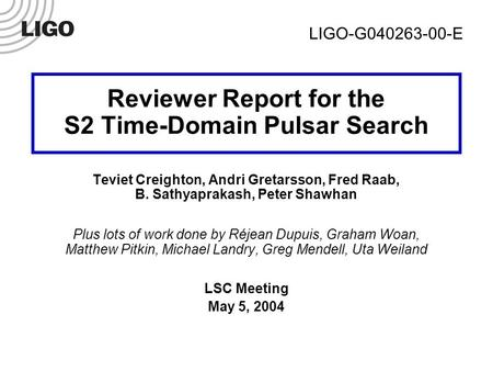 LIGO-G040263-00-E1 Reviewer Report for the S2 Time-Domain Pulsar Search Teviet Creighton, Andri Gretarsson, Fred Raab, B. Sathyaprakash, Peter Shawhan.