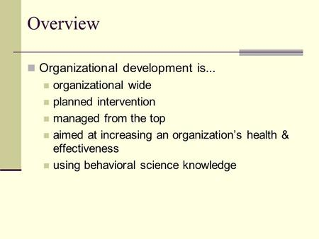 Overview Organizational development is... organizational wide planned intervention managed from the top aimed at increasing an organization's health &