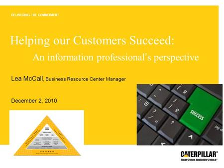 Page 1 | CATERPILLAR CONFIDENTIAL: YELLOW DELIVERING THE COMMITMENT Helping our Customers Succeed: An information professional ' s perspective Lea McCall,