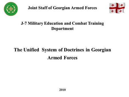 Joint Staff of Georgian Armed Forces J-7 Military Education and Combat Training Department The Unified System of Doctrines in Georgian Armed Forces 2010.