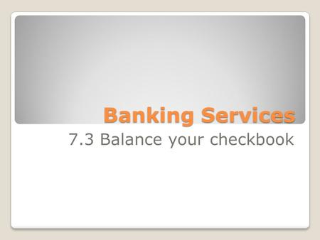Banking Services 7.3 Balance your checkbook. Goals: ◦Identify information that is provided on a checking account statement. ◦Explain how to reconcile.
