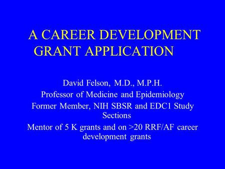 A CAREER DEVELOPMENT GRANT APPLICATION David Felson, M.D., M.P.H. Professor of Medicine and Epidemiology Former Member, NIH SBSR and EDC1 Study Sections.