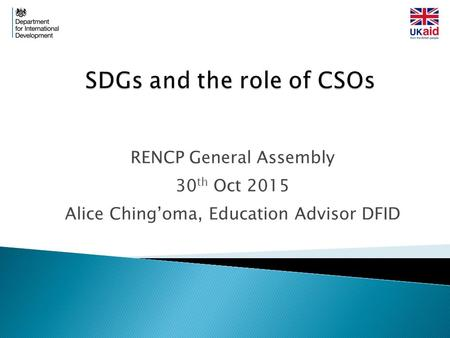 RENCP General Assembly 30 th Oct 2015 Alice Ching'oma, Education Advisor DFID.