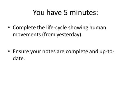 You have 5 minutes: Complete the life-cycle showing human movements (from yesterday). Ensure your notes are complete and up-to- date.