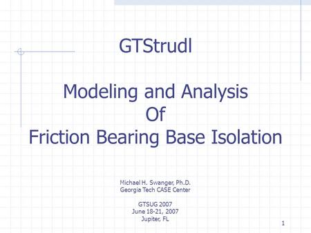 1 GTStrudl Modeling and Analysis Of Friction Bearing Base Isolation Michael H. Swanger, Ph.D. Georgia Tech CASE Center GTSUG 2007 June 18-21, 2007 Jupiter,